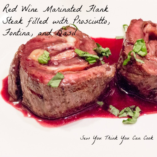 Red Wine Marinated Flank Steak filled with Prosciutto, Fontina, and Basil | Sew You Think You Can Cook