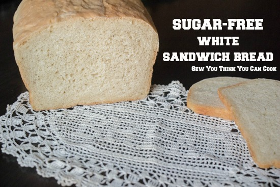 Sugar-Free White Sandwich Bread  Sew You Think You Can Cook